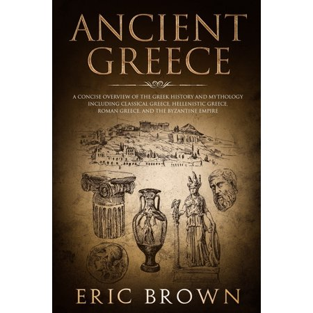 Ancient Greece : A Concise Overview of the Greek History and Mythology Including Classical Greece, Hellenistic Greece, Roman Greece and The Byzantine (Science Education In The Early Roman Empire)
