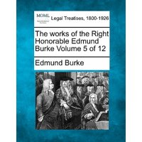 The Works of the Right Honorable Edmund Burke Volume 5 of 12