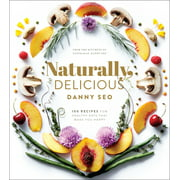 Naturally, Delicious : 101 Recipes for Healthy Eats That Make You Happy: A Cookbook