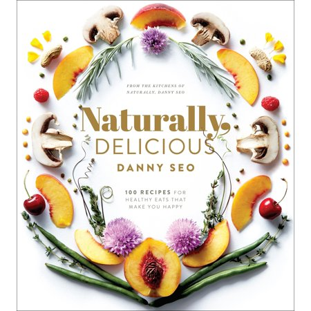 Naturally, Delicious : 100 Recipes for Healthy Eats That Make You