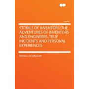 Stories of Inventors; The Adventures of Inventors and Engineers. True Incidents and Personal Experiences