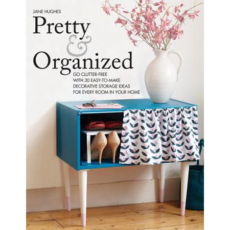 Pretty and Organized : Go Clutter-Free with 30 Easy-To-Make Decorative Storage Ideas for Every Room in Your Home (Decorative Ideas)