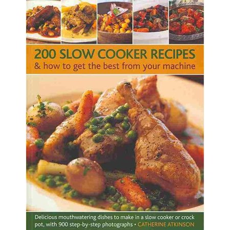 200 Slow Cooker Recipes   How To Get The Best From Your Machine  Delicious Mouthwatering Dishes To Make In A Slow Cooker Or Crock Pot  With 900 Step By Step Photographs