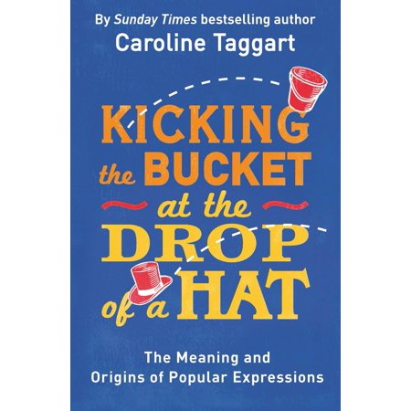 Kicking the Bucket at the Drop of a Hat : The Meaning and Origins of Popular (Miserable At Best Meaning)