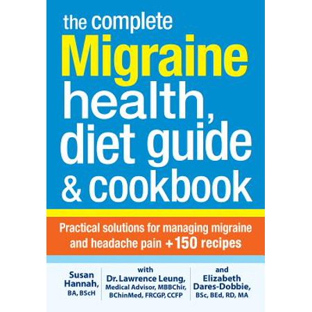 The Complete Migraine Health, Diet Guide and Cookbook : Practical Solutions for Managing Migraine and Headache Pain Plus 150 (Best Diet For Migraine Sufferers)