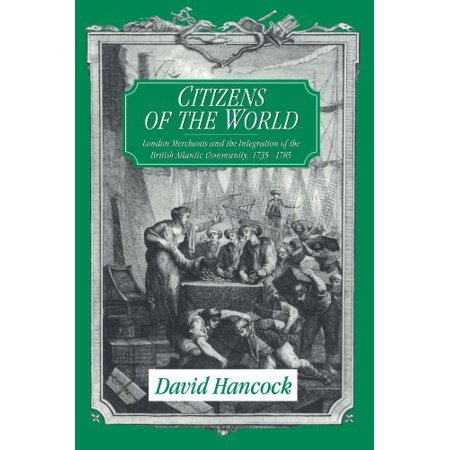 Citizens Of The World  London Merchants And The Integration Of The British Atlantic Community  1735 1785