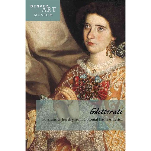 Companion to Glitterati: Portraits & Jewelry from Colonial Latin America at the Denver Art Museum