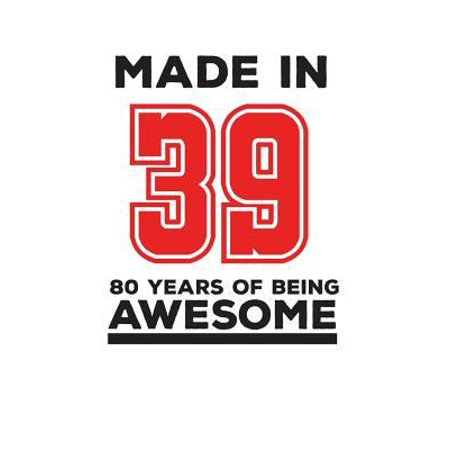 Ideas For 80 Birthday (Made In 39 80 Years Of Being Awesome : Made In 39 80 Years Of Awesomeness Notebook - Happy 80th Birthday Being Awesome Anniversary Gift Idea For 1939 Young Kid)