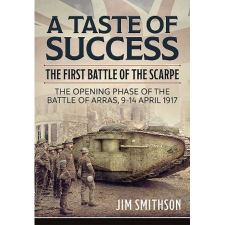 A Taste Of Success  The First Battle Of The Scarpe 9 14 April 1917  The Opening Phase Of The Battle Of Arras  9 14 April 1917