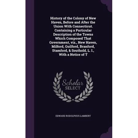 History of the Colony of New Haven, Before and After the Union with Connecticut. Containing a Particular Description of the Towns Which Composed That Government, Viz., New Haven, Milford, Guilford, -