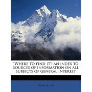 """Where to Find It""; An Index to Sources of Information on All Subjects of General Interest"