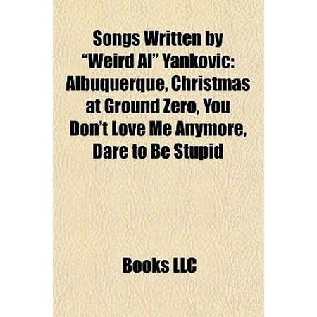 Songs Written By  Weird Al  Yankovic  Albuquerque  Christmas At Ground Zero  You Dont Love Me Anymore  Dare To Be Stupid