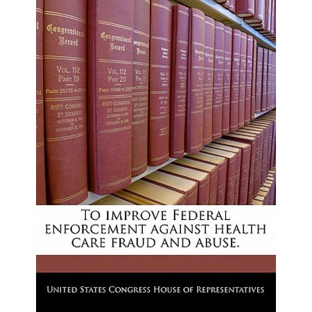 To Improve Federal Enforcement Against Health Care Fraud and (Health Care Fraud And Abuse Practical Perspectives)