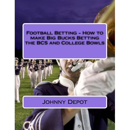 Football Betting: How to make Big Bucks Betting the BCS and College Bowls - (Best Way To Make Money Betting On Football)