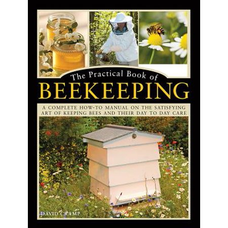 The Practical Book of Beekeeping : A Complete How-To Manual on the Satisfying Art of Keeping Bees and Their Day to Day Care