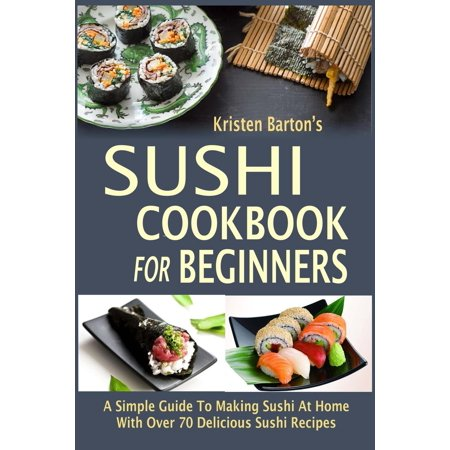 Sushi Recipe Book - Sushi Cookbook for Beginners: A Simple Guide to Making Sushi at Home with Over 70 Delicious Sushi Recipes (Paperback)