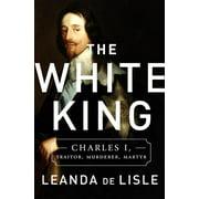 The White King : Charles I, Traitor, Murderer, Martyr