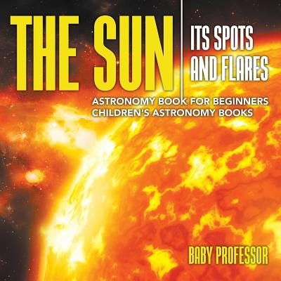 The Sun: Its Spots and Flares - Astronomy Book for Beginners | Children's Astronomy Books
