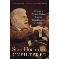 Stan Hochman Unfiltered: 50 Years of Wit and Wisdom from the Groundbreaking Sportswriter (Hardcover)