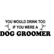 You Would Drink To If You Were A Dog Groomer Picture Art – Kids Bed Room - Home Decor Sticker Vinyl Wall Decal
