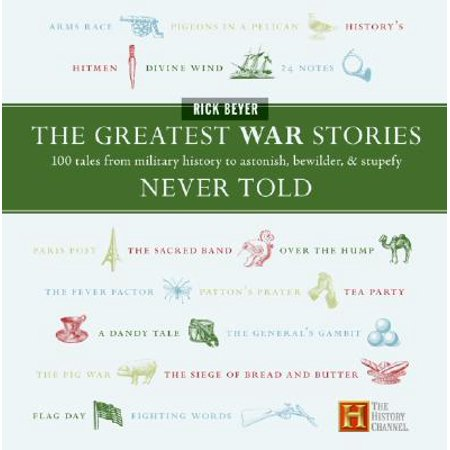 The Greatest War Stories Never Told : 100 Tales from Military History to Astonish, Bewilder, and (Adolf Hitler The Greatest Story Never Told Review)