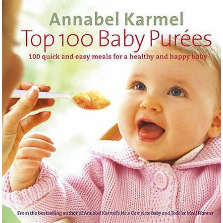 Top 100 Baby Purees : 100 Quick and Easy Meals for a Healthy and Happy Baby. Annabel Karmel