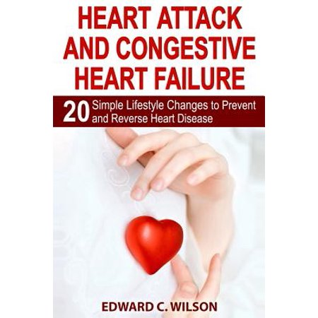 Heart Attack and Congestive Heart Failure : 20 Simple Lifestyle Changes to Prevent and Reverse Heart -