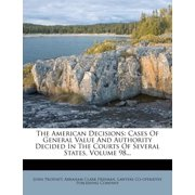 The American Decisions : Cases of General Value and Authority Decided in the Courts of Several States, Volume 98...