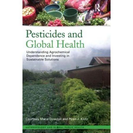 Pesticides And Global Health  Understanding Agrochemical Dependence And Investing In Sustainable Solutions