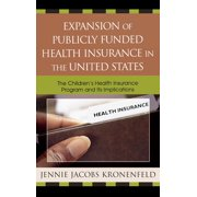 Expansion of Publicly Funded Health Insurance in the United States: The Children's Health Insurance Program (Chips) and Its Implications (Hardcover)