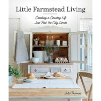 Little Farmstead Living: Creating a Country Life Just Past the City Limits (Hardcover)