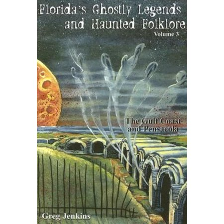 Florida's Ghostly Legends and Haunted Folklore, Volume 3: The Gulf Coast and Pensacola