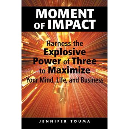 Moment of Impact : Harness the Explosive Power of Three to Maximize Your Mind, Life, and Business