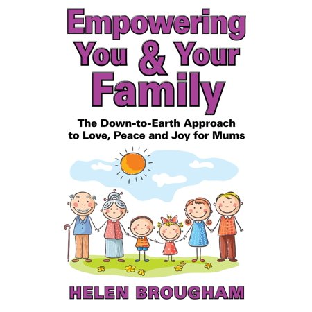 Empowering You and Your Family: The Down-to-Earth Approach to Love, Peace and Joy for Mums -