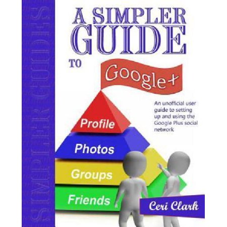 A Simpler Guide To Google   An Unofficial User Guide To Setting Up And Using The Google Plus Social Network