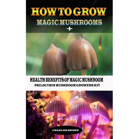 How to Grow Magic Mushroom + Health Benefits of Magic Mushrooms: Psilocybin Mushroom Growers Kit -