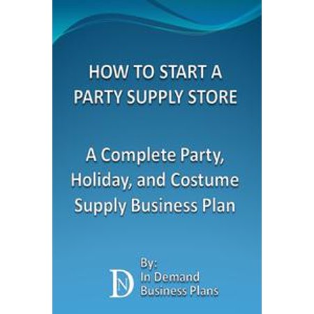 How To Start A Party Supply Store: A Complete Party, Holiday, and Costume Supply Business Plan - eBook