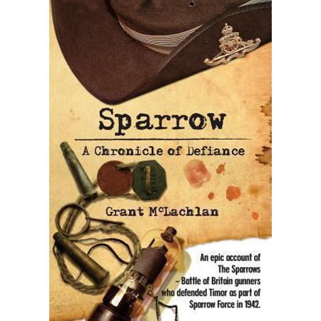 Sparrow - A Chronicle of Defiance: An Epic Account of the Sparrows - Battle of Britain Gunners Who Defended Timor in 1942 as Part of Sparrow Force.