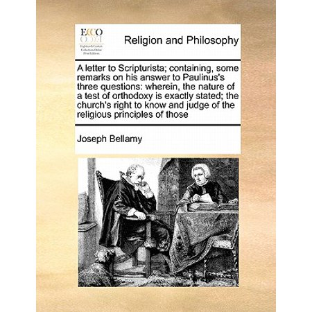 A Letter to Scripturista; Containing, Some Remarks on His Answer to Paulinus's Three Questions : Wherein, the Nature of a Test of Orthodoxy Is Exactly Stated; The Church's Right to Know and Judge of the Religious Principles of