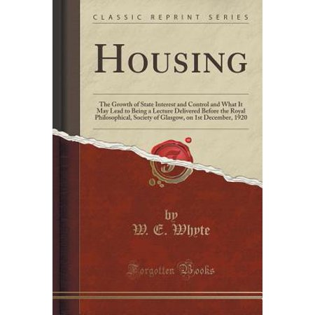 Housing : The Growth of State Interest and Control and What It May Lead to Being a Lecture Delivered Before the Royal Philosophical, Society of Glasgow, on 1st December, 1920 (Classic Reprint)