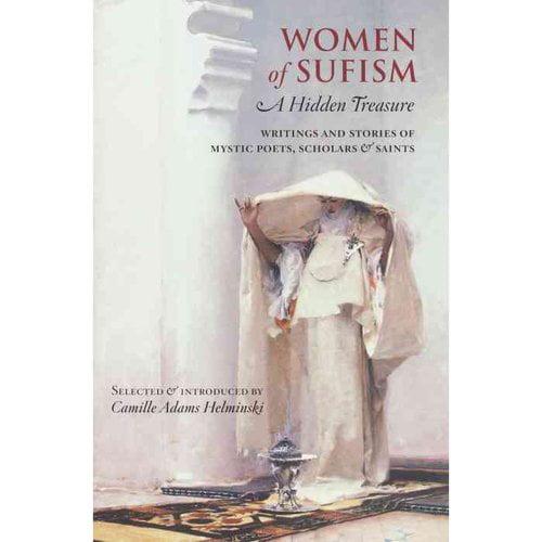 Women of Sufism: A Hidden Treasure : Writings and Stories of Mystic Poets, Scholars & Saints
