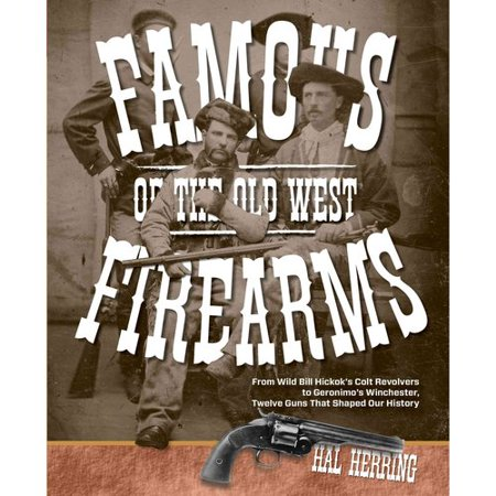 Famous Firearms Of The Old West  From Wild Bill Hickoks Colt Revolvers To Geronimos Winchester  Twelve Guns That Shaped Our History