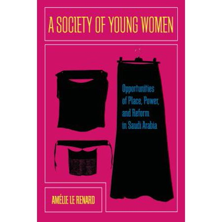A Society of Young Women : Opportunities of Place, Power, and Reform in Saudi (Jobs In Saudi Arabia For Pakistani Females)