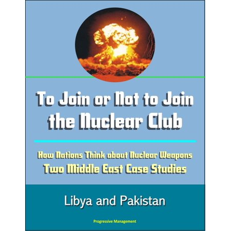 To Join or Not to Join the Nuclear Club: How Nations Think about Nuclear Weapons: Two Middle East Case Studies - Libya and Pakistan -