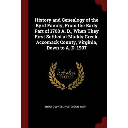 History and Genealogy of the Byrd Family, from the Early Part of 1700 A. D., When They First Settled at Muddy Creek, Accomack County, Virginia, Down to A. D. 1907