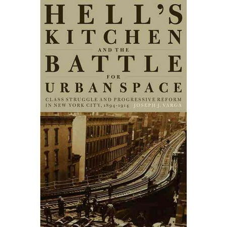 Hell's Kitchen and the Battle for Urban Space: Class Struggle and Progressive Reform in New York City, 1894-1914