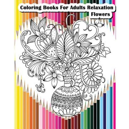 Coloring Books for Adults Relaxation Flowers : Flower Designs for Your Creativity (Relaxation & (Simply Being Guided Meditation For Relaxation And Presence)