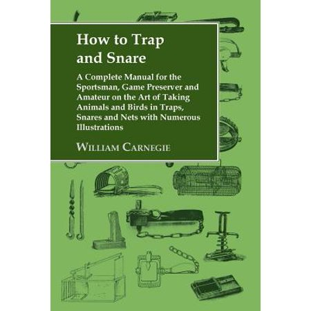 How to Trap and Snare - A Complete Manual for the Sportsman, Game Preserver and Amateur on the Art of Taking Animals and Birds in Traps, Snares and Nets with Numerous Illustrations
