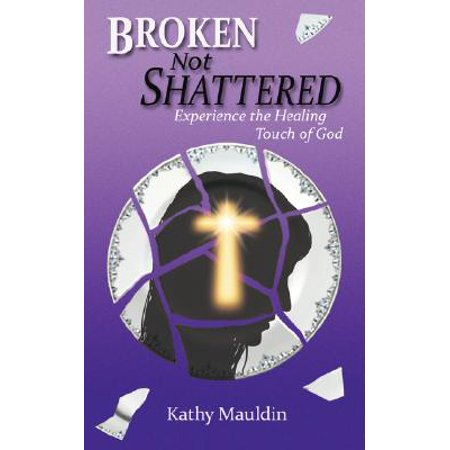 Broken Not Shattered : Experience the Healing Touch of (The Hives Two Timing Touch And Broken Bones)