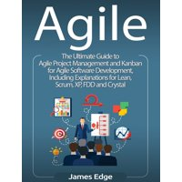 Agile : The Ultimate Guide to Agile Project Management and Kanban for Agile Software Development, Including Explanations for Lean, Scrum, XP, FDD and Crystal (Hardcover)